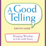 A Good Telling Bringing Worship to Life with Story by Kristin Maier